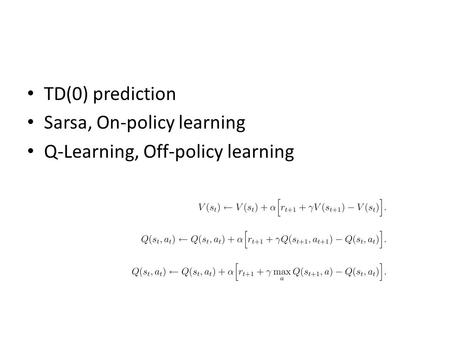 TD(0) prediction Sarsa, On-policy learning Q-Learning, Off-policy learning.