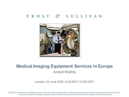 Analyst Briefing London, 24 June 2003 14.30 BST (15.30 CET) Medical Imaging Equipment Services in Europe © 2003 Frost & Sullivan. All rights reserved.