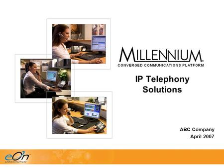 ABC Company April 2007 IP Telephony Solutions. Agenda  Business Advantages of IP Telephony  Market Update  Millennium IPConnect  eNterprise Series.