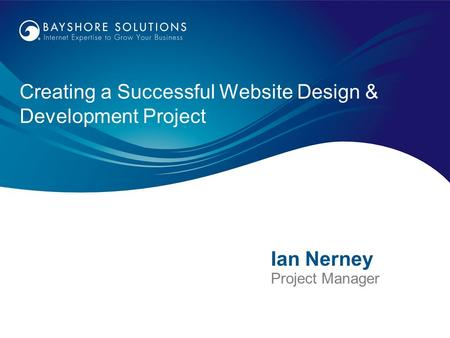 Creating a Successful Website Design & Development Project Ian Nerney Project Manager.