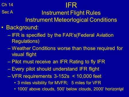 1 IFR Instrument Flight Rules Instrument Meteorlogical Conditions Background: –IFR is specified by the FAR's(Federal Aviation Regulations) –Weather Conditions.