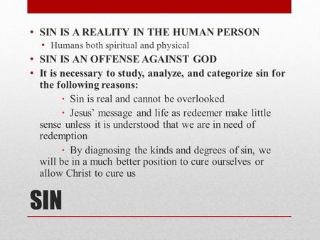 SIN SIN IS A REALITY IN THE HUMAN PERSON Humans both spiritual and physical SIN IS AN OFFENSE AGAINST GOD It is necessary to study, analyze, and categorize.