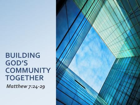 BUILDING GOD'S COMMUNITY TOGETHER Matthew 7:24-29.