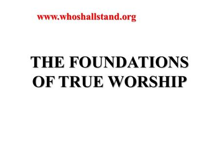 THE FOUNDATIONS OF TRUE WORSHIP www.whoshallstand.org.