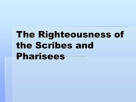 The Righteousness of the Scribes and Pharisees. Matthew 5:20 For I say to you, that unless your righteousness exceeds the righteousness of the scribes.