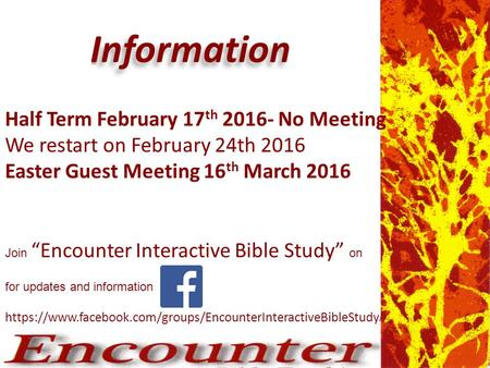 I nformation Information for updates and information https://www.facebook.com/groups/EncounterInteractiveBibleStudy / Half Term February 17 th 2016- No.