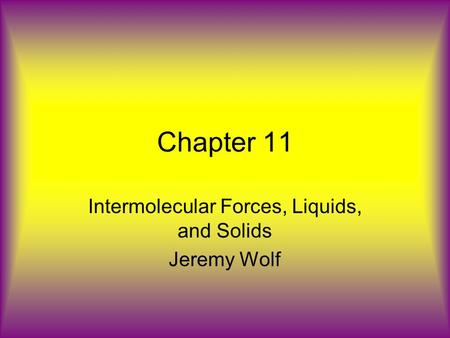 Chapter 11 Intermolecular Forces, Liquids, and Solids Jeremy Wolf.