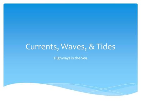 Currents, Waves, & Tides Highways in the Sea. What forces are responsible for currents?  Wind: transfers energy through friction on surface; causes currents.