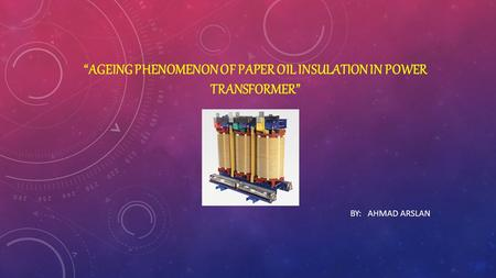 """AGEING PHENOMENON OF PAPER OIL INSULATION IN POWER TRANSFORMER"" BY: AHMAD ARSLAN."