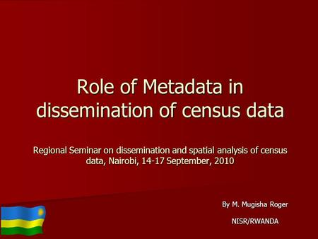 Role of Metadata in dissemination of census data Regional Seminar on dissemination and spatial analysis of census data, Nairobi, 14-17 September, 2010.