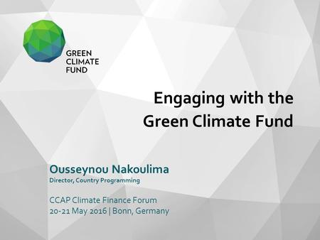 Engaging with the Green Climate Fund Ousseynou Nakoulima Director, Country Programming CCAP Climate Finance Forum 20-21 May 2016 | Bonn, Germany.