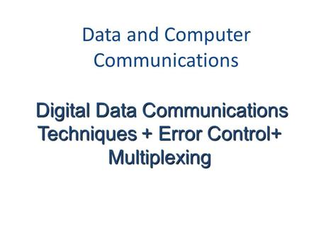 Data and Computer Communications Digital Data Communications Techniques + Error Control+ Digital Data Communications Techniques + Error Control+Multiplexing.