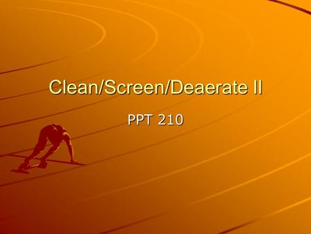 Clean/Screen/Deaerate II PPT 210. Pressure Screens Police filter – get rid of any coarse … Extremely long fiber – no –no Remove dirt and debris – holes.