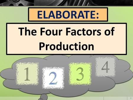 ELABORATE: The Four Factors of Production 1. Think About It: 1.Imagine you have a chocolate chip cookie 2.Consider all the different things needed to.
