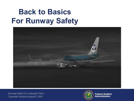 Federal Aviation Administration Runway Safety For Corporate Pilot's Corporate Seminar August 8, 2009 Back to Basics For Runway Safety.