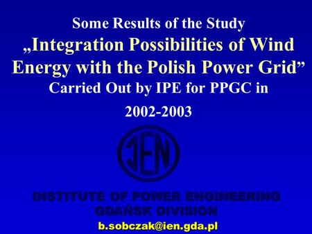 "INSTITUTE OF POWER ENGINEERING GDAŃSK DIVISION Some Results of the Study "" Integration Possibilities of Wind Energy with the Polish."