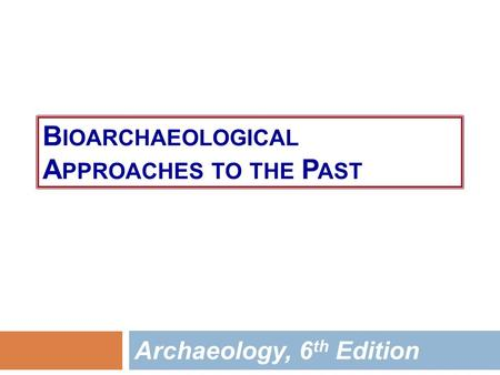 B IOARCHAEOLOGICAL A PPROACHES TO THE P AST Archaeology, 6 th Edition.