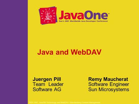 BOF-1147, JavaTM Technology and WebDAV: Standardizing Content Management Java and WebDAV Juergen Pill Team Leader Software AG Remy Maucherat Software Engineer.