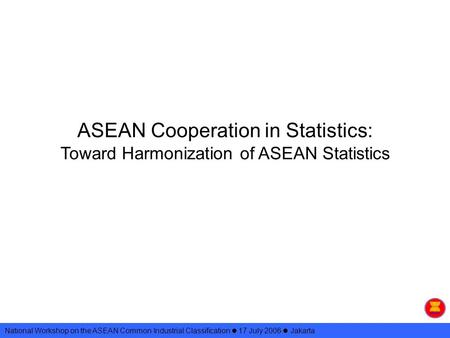 ASEAN Cooperation in Statistics: Toward Harmonization of ASEAN Statistics National Workshop on the ASEAN Common Industrial Classification 17 July 2006.