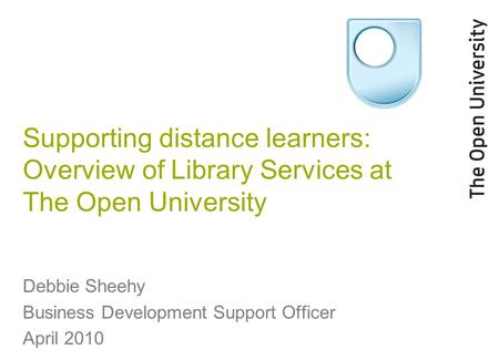 Supporting distance learners: Overview of Library Services at The Open University Debbie Sheehy Business Development Support Officer April 2010.