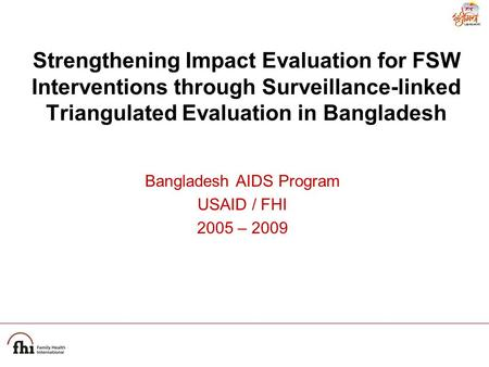 Strengthening Impact Evaluation for FSW Interventions through Surveillance-linked Triangulated Evaluation in Bangladesh Bangladesh AIDS Program USAID /