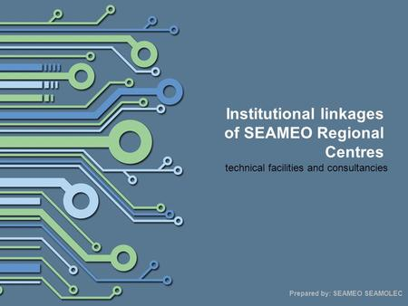 Institutional linkages of SEAMEO Regional Centres technical facilities and consultancies Prepared by: SEAMEO SEAMOLEC.