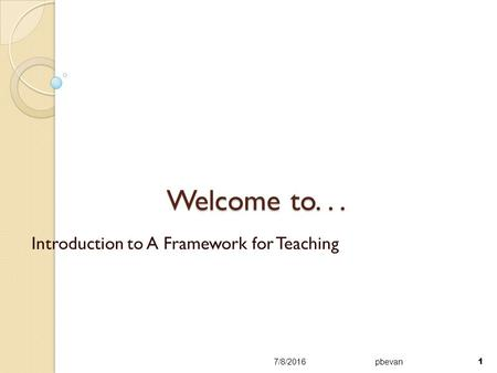 Welcome to... Introduction to A Framework for Teaching 7/8/2016pbevan 1.