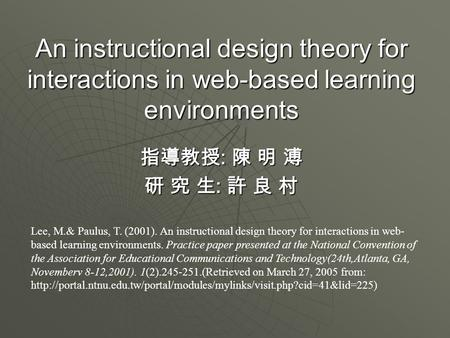 An instructional design theory for interactions in web-based learning environments 指導教授 : 陳 明 溥 研 究 生 : 許 良 村 Lee, M.& Paulus, T. (2001). An instructional.