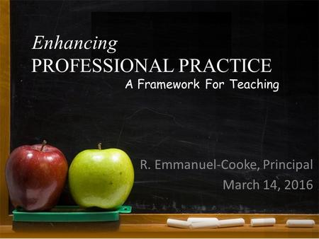 Enhancing R. Emmanuel-Cooke, Principal March 14, 2016 PROFESSIONAL PRACTICE A Framework For Teaching.