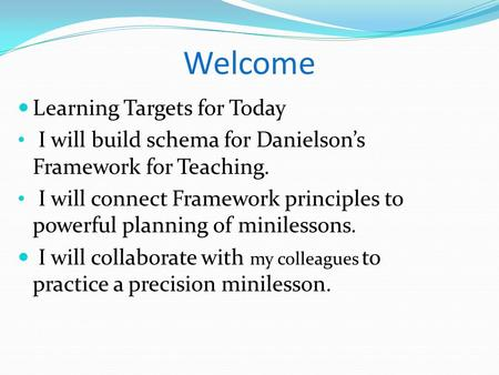 Welcome Learning Targets for Today I will build schema for Danielson's Framework for Teaching. I will connect Framework principles to powerful planning.