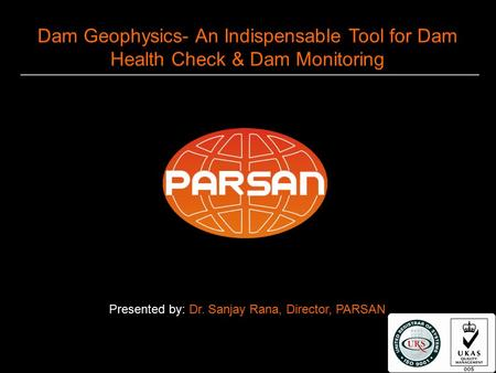 1 Dam Geophysics- An Indispensable Tool for Dam Health Check & Dam Monitoring Presented by: Dr. Sanjay Rana, Director, PARSAN.