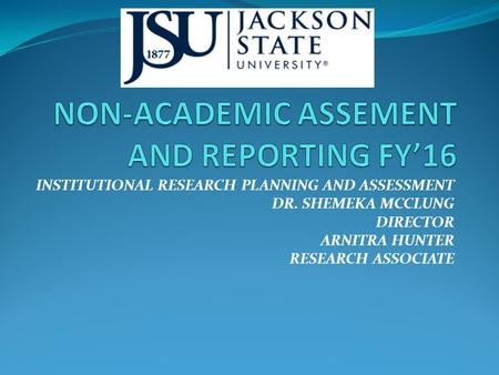 INSTITUTIONAL RESEARCH PLANNING AND ASSESSMENT DR. SHEMEKA MCCLUNG DIRECTOR ARNITRA HUNTER RESEARCH ASSOCIATE.