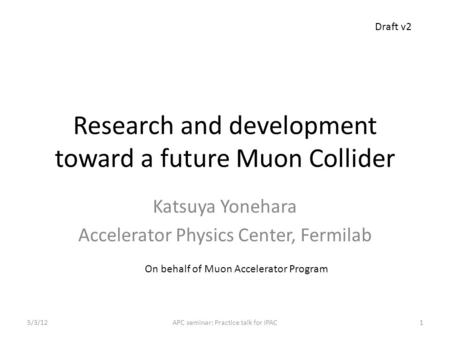 Research and development toward a future Muon Collider Katsuya Yonehara Accelerator Physics Center, Fermilab On behalf of Muon Accelerator Program Draft.