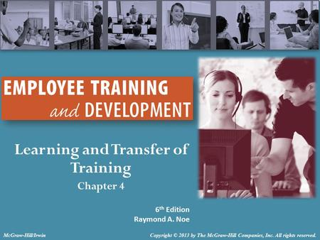 Learning and Transfer of Training Chapter 4 6 th Edition Raymond A. Noe Copyright © 2013 by The McGraw-Hill Companies, Inc. All rights reserved.McGraw-Hill/Irwin.