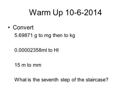 Warm Up 10-6-2014 Convert 5.69871 g to mg then to kg 0.00002358ml to Hl 15 m to mm What is the seventh step of the staircase?