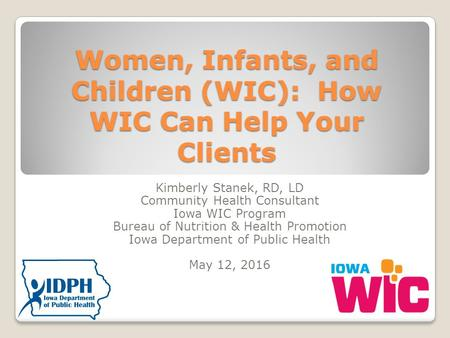 Women, Infants, and Children (WIC): How WIC Can Help Your Clients Kimberly Stanek, RD, LD Community Health Consultant Iowa WIC Program Bureau of Nutrition.