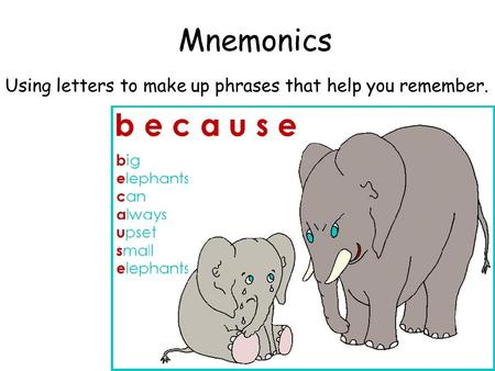 Mnemonics Using letters to make up phrases that help you remember.