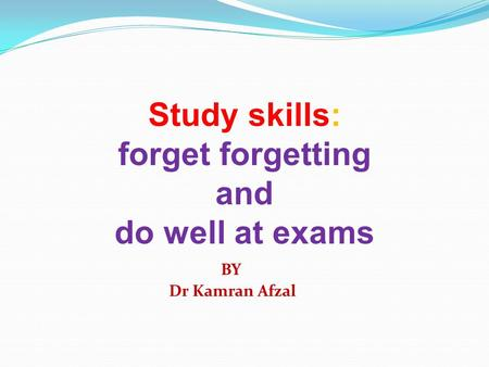 Study skills: forget forgetting and do well at exams BY Dr Kamran Afzal.