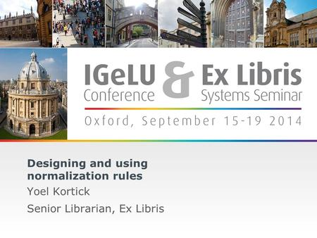 1 Designing and using normalization rules Yoel Kortick Senior Librarian, Ex Libris.