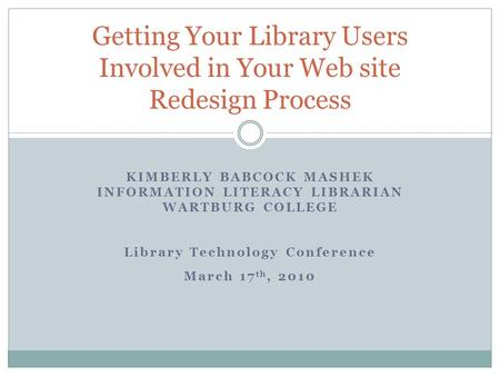 KIMBERLY BABCOCK MASHEK INFORMATION LITERACY LIBRARIAN WARTBURG COLLEGE Library Technology Conference March 17 th, 2010 Getting Your Library Users Involved.