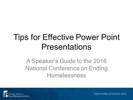Tips for Effective Power Point Presentations A Speaker's Guide to the 2016 National Conference on Ending Homelessness.