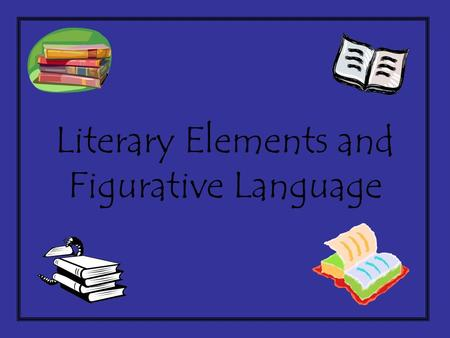 Literary Elements and Figurative Language Figurative Language Language (words or phrases) describing something that is not meant to be taken literally.