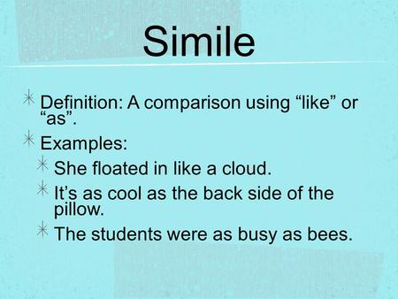"Simile Definition: A comparison using ""like"" or ""as"". Examples: She floated in like a cloud. It's as cool as the back side of the pillow. The students."