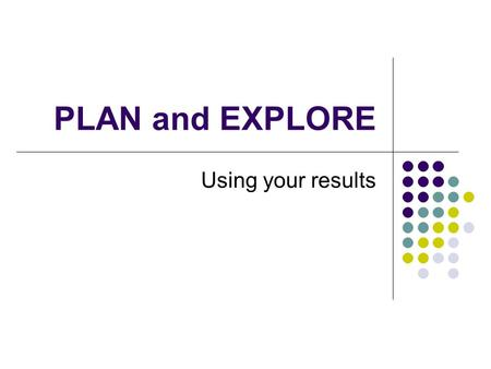 PLAN and EXPLORE Using your results. What Do My Scores Mean? Your scores are between For the PLAN : 1 and 32 (lowest to highest) For the EXPLORE : 1 and.