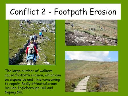 The large number of walkers cause footpath erosion, which can be expensive and time-consuming to repair. Badly affected areas include Ingleborough Hill.