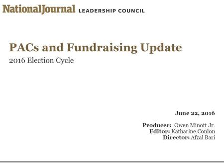 PACs and Fundraising Update 2016 Election Cycle June 22, 2016 Producer: Owen Minott Jr. Editor: Katharine Conlon Director: Afzal Bari.