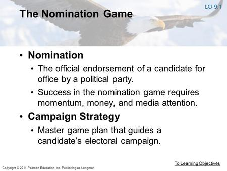 Copyright © 2011 Pearson Education, Inc. Publishing as Longman The Nomination Game Nomination The official endorsement of a candidate for office by a political.