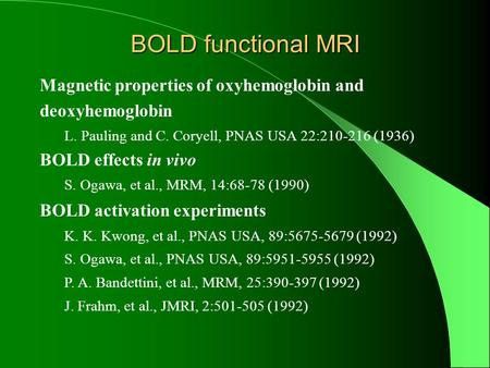 BOLD functional MRI Magnetic properties of oxyhemoglobin and deoxyhemoglobin L. Pauling and C. Coryell, PNAS USA 22:210-216 (1936) BOLD effects in vivo.