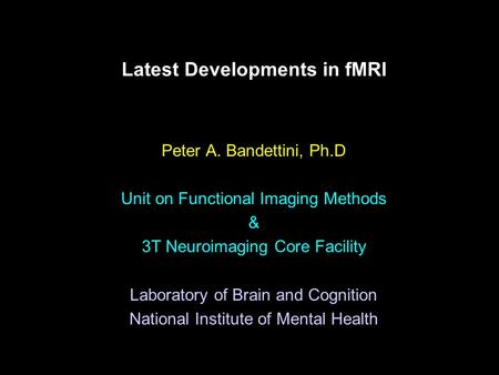 Latest Developments in fMRI Peter A. Bandettini, Ph.D Unit on Functional Imaging Methods & 3T Neuroimaging Core Facility Laboratory of Brain and Cognition.