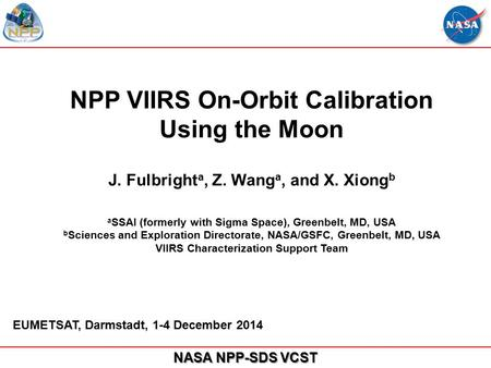 NASA NPP-SDS VCST NPP VIIRS On-Orbit Calibration Using the Moon J. Fulbright a, Z. Wang a, and X. Xiong b a SSAI (formerly with Sigma Space), Greenbelt,